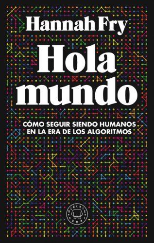 Hola mundo : cómo seguir siendo humanos en la era de los algoritmos