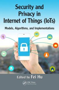 Security and privacy in internet of things (IoTs) : models, algorithms, and implementations