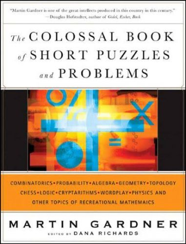 The colossal book of short puzzles and problems : combinatorics, probability, algebra, geometry, topology, chess, logic, cryptarithms, wordplay, physics and other topics of recreational mathematics